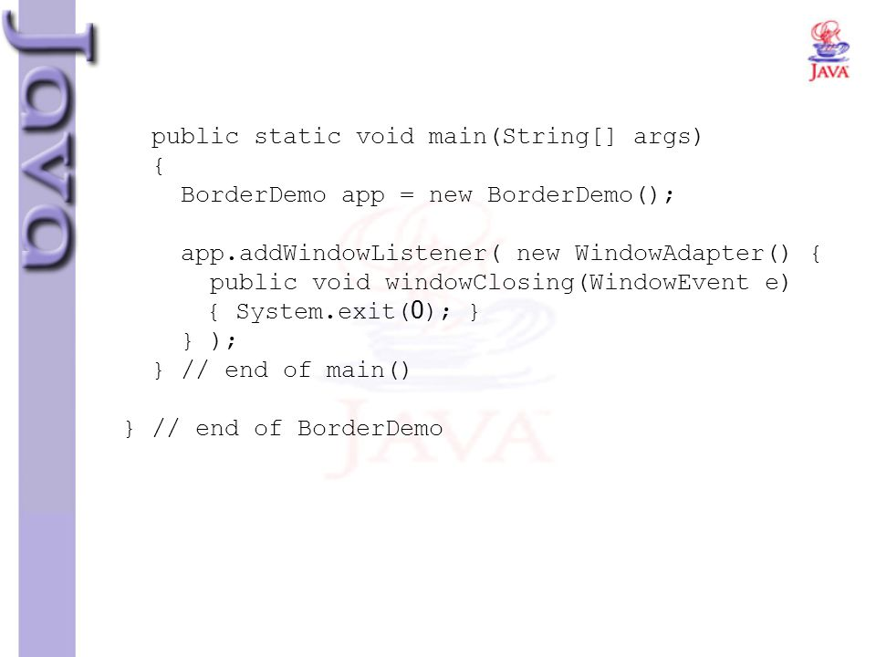 public static void main(String[] args) { BorderDemo app = new BorderDemo(); app.addWindowListener( new WindowAdapter() { public void windowClosing(WindowEvent e) { System.exit(0); } } ); } // end of main() } // end of BorderDemo